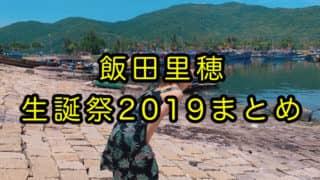 【#飯田里穂生誕祭2019】りっぴー、ラブライブ!公式、ラブライバーのみなさんのお祝いメッセージ、写真、イラストまとめ