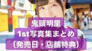 鬼頭明里1st写真集まとめ(発売日・店舗特典)「#あかりん1st」