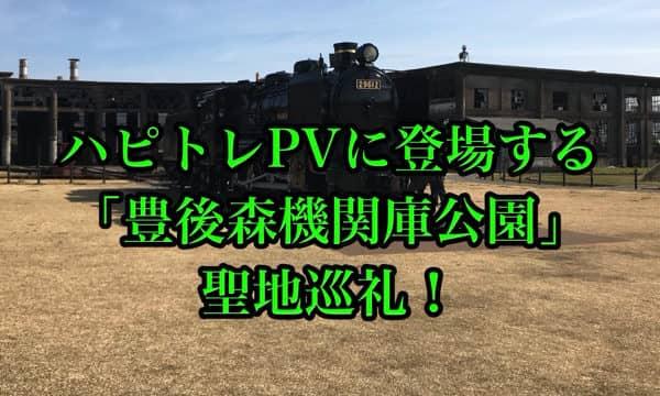 ハピトレPVに登場する「豊後森機関庫公園(ぶんごもり)」聖地巡礼!「ラブライブ!サンシャイン!!」