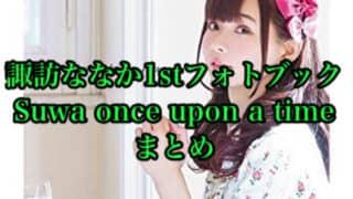 諏訪ななか1stフォトブック「Suwa once upon a time」まとめ(店舗特典一覧・発売日・パネル展)