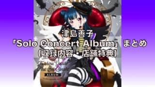 津島善子「Solo Concert Album」まとめ(収録内容・店舗特典・津島善子ソロ楽曲一覧)「ラブライブ!サンシャイン!!」