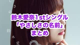 鈴木愛奈1stシングル「やさしさの名前」まとめ(収録楽曲・試聴動画・ジャケット・店舗特典一覧・発売日)
