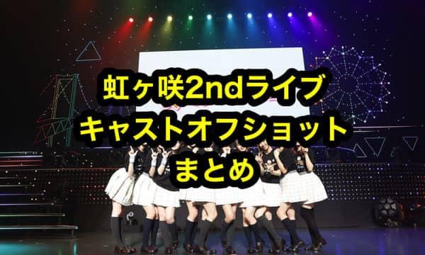 虹ヶ咲2ndライブキャストオフショットまとめ「虹ヶ咲学園スクールアイドル同好会」