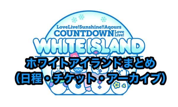 ホワイトアイランドまとめ(日程・チケット・アーカイブ)「ラブライブ!サンシャイン!! Aqours COUNTDOWN LoveLive! ~WHITE ISLAND~」
