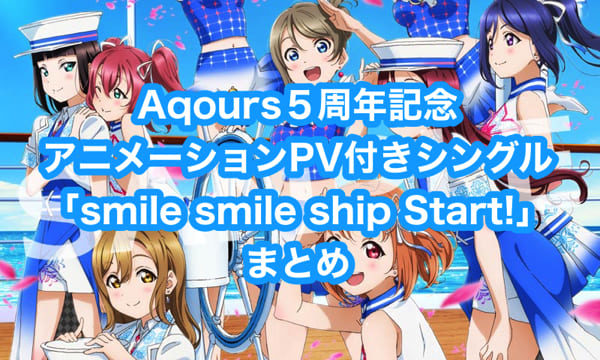 Aqours5周年記念アニメーションPV付きシングル「smile smile ship Start!」まとめ(収録楽曲・MV・店舗特典一覧・発売日)