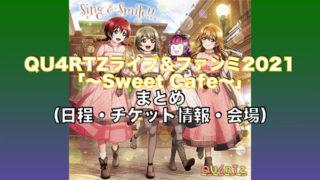 QU4RTZライブ&ファンミ2021「〜Sweet Cafe〜」まとめ(日程・チケット情報・会場)