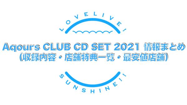 Aqours CLUB CD SET 2021 情報まとめ(収録内容・店舗特典一覧・最安値店舗・発売日)