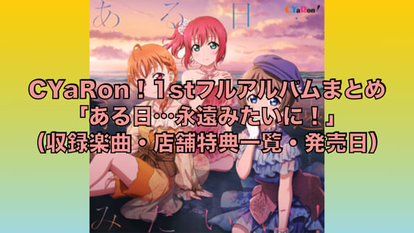 CYaRon!1stフルアルバム「ある日…永遠みたいに!」まとめ(収録楽曲・店舗特典一覧・発売日)