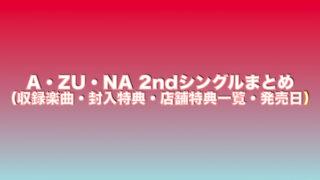 A・ZU・NA2ndシングルまとめ(収録楽曲・封入特典・店舗特典一覧・発売日)