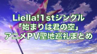 Liella!1stシングル「始まりは君の空」アニメPV聖地巡礼まとめ