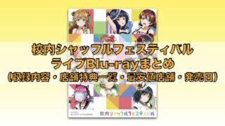 校内シャッフルフェスティバルライブBlu-rayまとめ(収録内容・店舗特典一覧・最安値店舗・発売日)