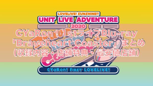 CYaRon!1stライブBlu-ray「Braveheart Coaster」まとめ(収録内容・店舗特典一覧・最安値店舗・発売日)