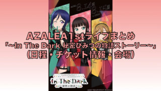 AZALEA1stライブまとめ「~In The Dark 秘密ひみつの物語ストーリー~」(日程・チケット情報・会場)
