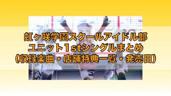 虹ヶ咲学園スクールアイドル部ユニット1stシングルまとめ(収録楽曲・店舗特典一覧・発売日)