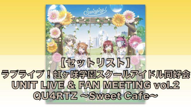 【セットリスト】ラブライブ!虹ヶ咲学園スクールアイドル同好会UNIT LIVE & FAN MEETING vol.2QU4RTZ 〜Sweet Cafe〜