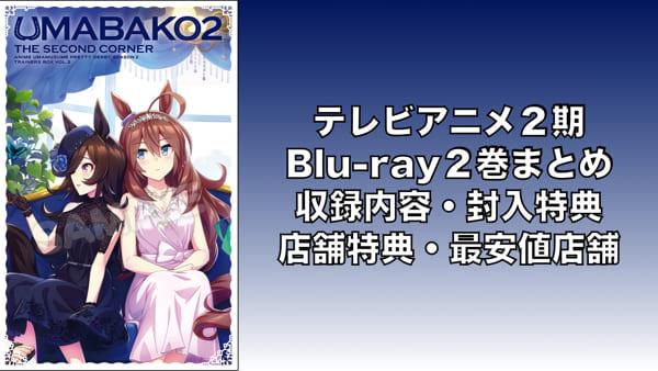 TVアニメ2期 Blu-ray2巻まとめ(収録内容・封入特典・店舗特典一覧・最安値店舗・発売日)「ウマ娘」