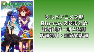 TVアニメ2期 Blu-ray3巻まとめ(収録内容・封入特典・店舗特典一覧・最安値店舗・発売日)「ウマ娘」